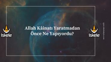 Allah Kâinatı Yaratmadan Önce Ne Yapıyordu?